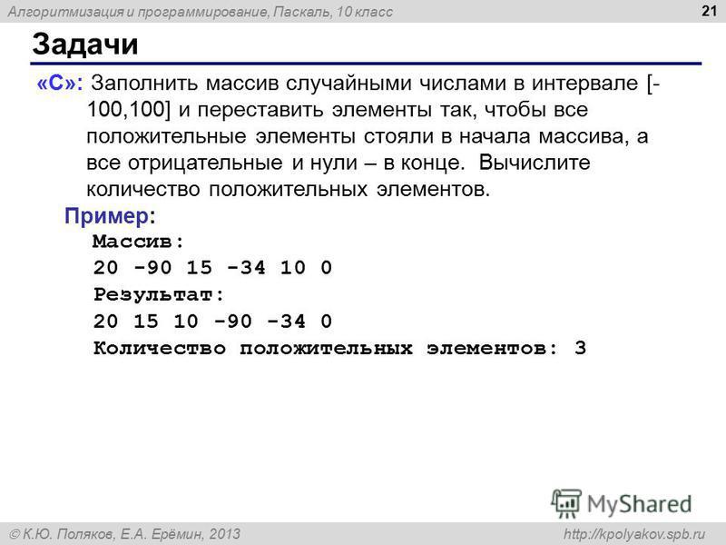 Алгоритмизация и программирование, Паскаль, 10 класс К.Ю. Поляков, Е.А. Ерёмин, 2013 http://kpolyakov.spb.ru Задачи 21 «C»: Заполнить массив случайными числами в интервале [- 100,100] и переставить элементы так, чтобы все положительные элементы стоял