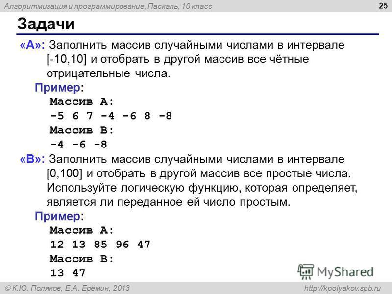Алгоритмизация и программирование, Паскаль, 10 класс К.Ю. Поляков, Е.А. Ерёмин, 2013 http://kpolyakov.spb.ru Задачи 25 «A»: Заполнить массив случайными числами в интервале [-10,10] и отобрать в другой массив все чётные отрицательные числа. Пример: Ма