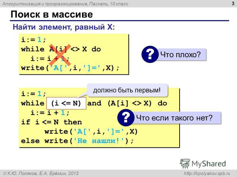 Алгоритмизация и программирование, Паскаль, 10 класс К.Ю. Поляков, Е.А. Ерёмин, 2013 http://kpolyakov.spb.ru Поиск в массиве 3 Найти элемент, равный X: i:= 1; while A[i] <> X do i:= i + 1; write('A[',i,']=',X); i:= 1; while A[i] <> X do i:= i + 1; wr