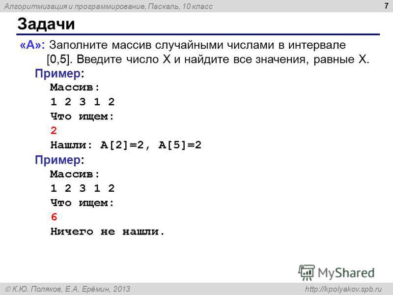 Алгоритмизация и программирование, Паскаль, 10 класс К.Ю. Поляков, Е.А. Ерёмин, 2013 http://kpolyakov.spb.ru Задачи 7 «A»: Заполните массив случайными числами в интервале [0,5]. Введите число X и найдите все значения, равные X. Пример: Массив: 1 2 3