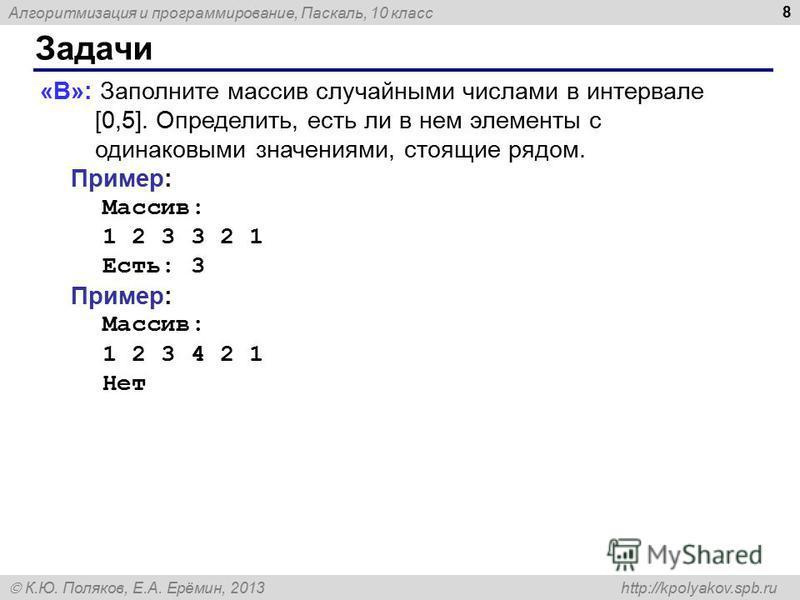 Алгоритмизация и программирование, Паскаль, 10 класс К.Ю. Поляков, Е.А. Ерёмин, 2013 http://kpolyakov.spb.ru Задачи 8 «B»: Заполните массив случайными числами в интервале [0,5]. Определить, есть ли в нем элементы с одинаковыми значениями, стоящие ряд