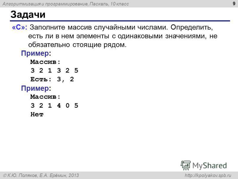 Алгоритмизация и программирование, Паскаль, 10 класс К.Ю. Поляков, Е.А. Ерёмин, 2013 http://kpolyakov.spb.ru Задачи 9 «C»: Заполните массив случайными числами. Определить, есть ли в нем элементы с одинаковыми значениями, не обязательно стоящие рядом.