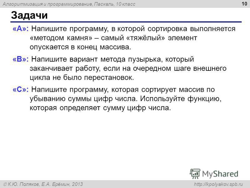 Алгоритмизация и программирование, Паскаль, 10 класс К.Ю. Поляков, Е.А. Ерёмин, 2013 http://kpolyakov.spb.ru Задачи 10 «A»: Напишите программу, в которой сортировка выполняется «методом камня» – самый «тяжёлый» элемент опускается в конец массива. «B»