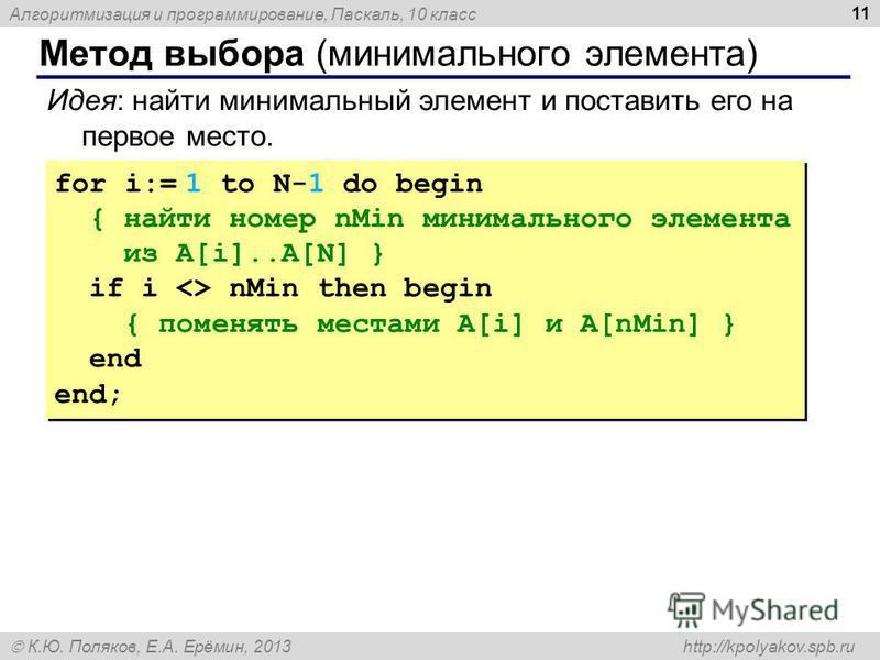 Алгоритмизация и программирование, Паскаль, 10 класс К.Ю. Поляков, Е.А. Ерёмин, 2013 http://kpolyakov.spb.ru Метод выбора (минимального элемента) 11 Идея: найти минимальный элемент и поставить его на первое место. for i:= 1 to N-1 do begin { найти но