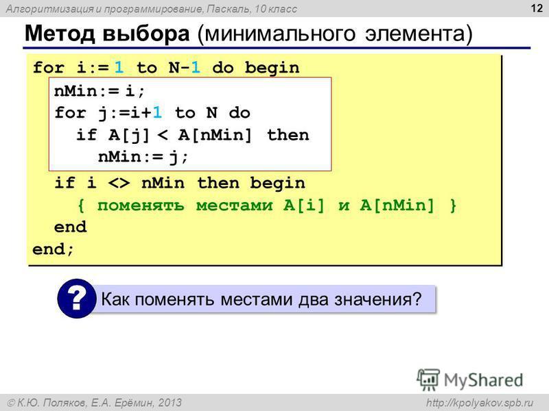 Алгоритмизация и программирование, Паскаль, 10 класс К.Ю. Поляков, Е.А. Ерёмин, 2013 http://kpolyakov.spb.ru Метод выбора (минимального элемента) 12 for i:= 1 to N-1 do begin if i <> nMin then begin { поменять местами A[i] и A[nMin] } end end; for i:
