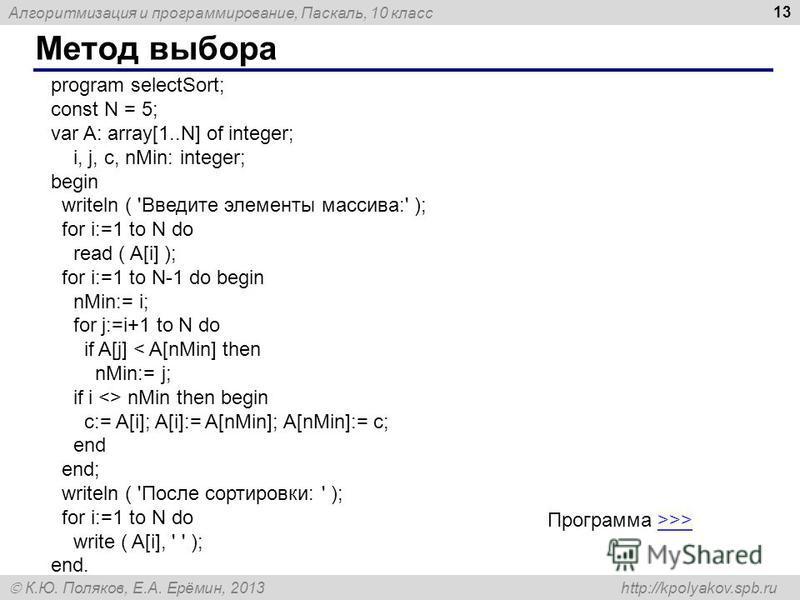 Алгоритмизация и программирование, Паскаль, 10 класс К.Ю. Поляков, Е.А. Ерёмин, 2013 http://kpolyakov.spb.ru Метод выбора 13 program selectSort; const N = 5; var A: array[1..N] of integer; i, j, c, nMin: integer; begin writeln ( 'Введите элементы мас