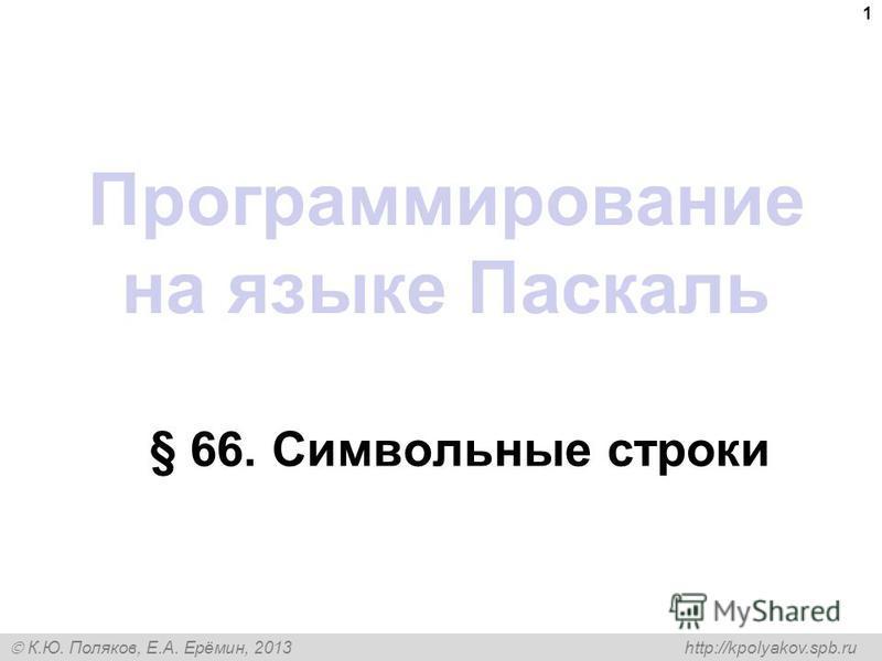 К.Ю. Поляков, Е.А. Ерёмин, 2013 http://kpolyakov.spb.ru Программирование на языке Паскаль § 66. Символьные строки 1