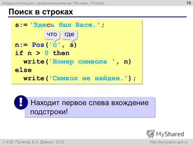 Алгоритмизация и программирование, Паскаль, 10 класс К.Ю. Поляков, Е.А. Ерёмин, 2013 http://kpolyakov.spb.ru Поиск в строках 10 s:= 'Здесь был Вася.'; n:= Pos('с', s) if n > 0 then write('Номер символа ', n) else write('Символ не найден.'); s:= 'Здес
