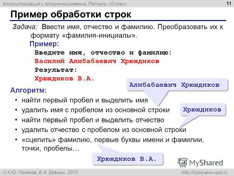 Алгоритмизация и программирование, Паскаль, 10 класс К.Ю. Поляков, Е.А. Ерёмин, 2013 http://kpolyakov.spb.ru Пример обработки строк 11 Задача: Ввести имя, отчество и фамилию. Преобразовать их к формату «фамилия-инициалы». Пример: Введите имя, отчеств