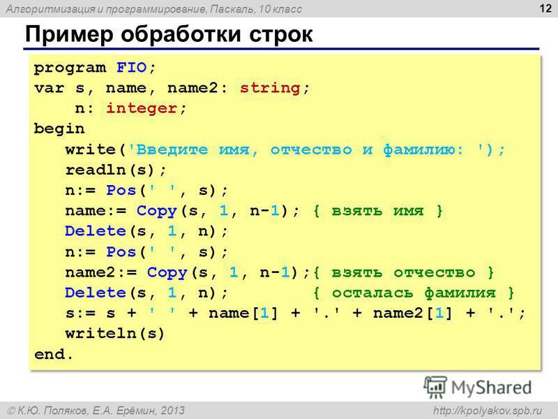Алгоритмизация и программирование, Паскаль, 10 класс К.Ю. Поляков, Е.А. Ерёмин, 2013 http://kpolyakov.spb.ru Пример обработки строк 12 program FIO; var s, name, name2: string; n: integer; begin write('Введите имя, отчество и фамилию: '); readln(s); n