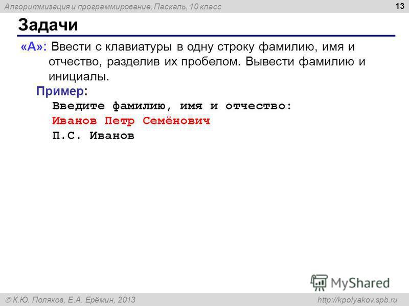 Алгоритмизация и программирование, Паскаль, 10 класс К.Ю. Поляков, Е.А. Ерёмин, 2013 http://kpolyakov.spb.ru Задачи 13 «A»: Ввести с клавиатуры в одну строку фамилию, имя и отчество, разделив их пробелом. Вывести фамилию и инициалы. Пример: Введите ф