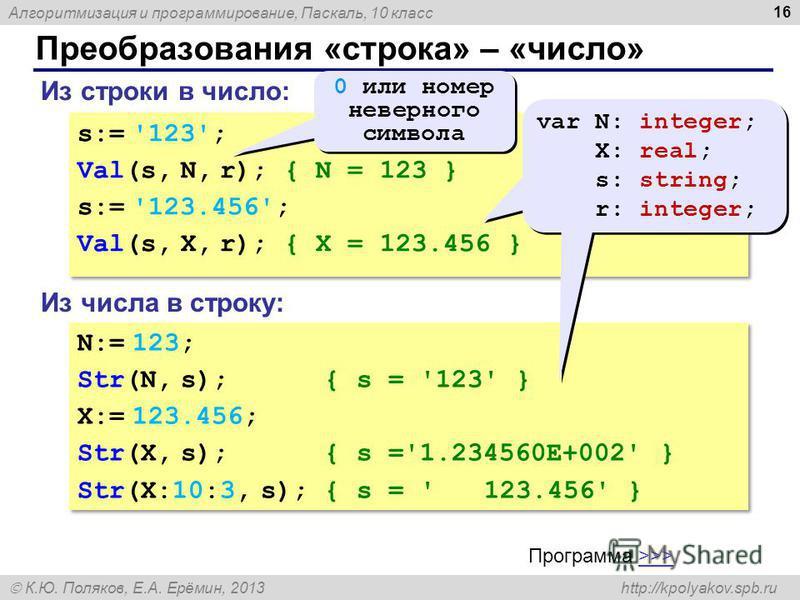 Алгоритмизация и программирование, Паскаль, 10 класс К.Ю. Поляков, Е.А. Ерёмин, 2013 http://kpolyakov.spb.ru Преобразования «строка» – «число» 16 Из строки в число: s:= '123'; Val(s, N, r); { N = 123 } s:= '123.456'; Val(s, X, r); { X = 123.456 } s:=