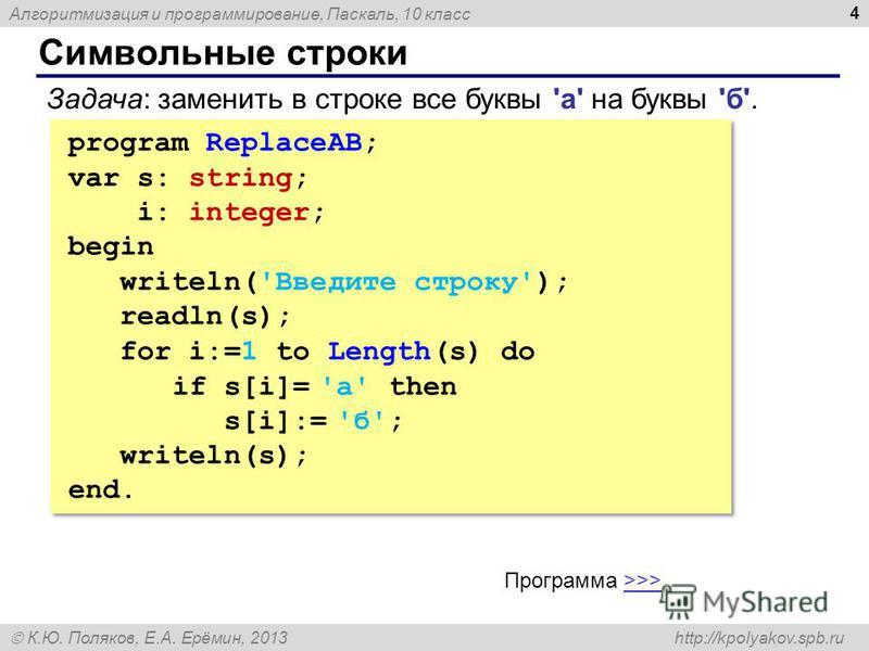 Алгоритмизация и программирование, Паскаль, 10 класс К.Ю. Поляков, Е.А. Ерёмин, 2013 http://kpolyakov.spb.ru Символьные строки 4 program ReplaceAB; var s: string; i: integer; begin writeln('Введите строку'); readln(s); for i:=1 to Length(s) do if s[i