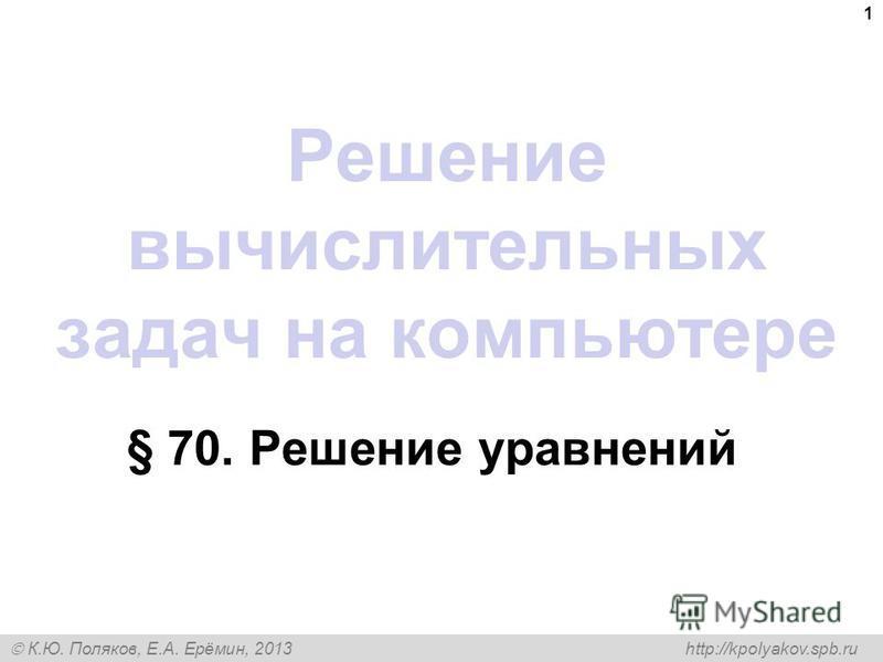 К.Ю. Поляков, Е.А. Ерёмин, 2013 http://kpolyakov.spb.ru Решение вычислительных задач на компьютере § 70. Решение уравнений 1