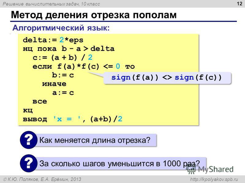 Решение вычислительных задач, 10 класс К.Ю. Поляков, Е.А. Ерёмин, 2013 http://kpolyakov.spb.ru Метод деления отрезка пополам 12. delta:= 2*eps нц пока b - a > delta c:= (a + b) / 2 если f(a)*f(c) <= 0 то b:= c иначе a:= c все кц вывод 'x = ', (a+b)/2