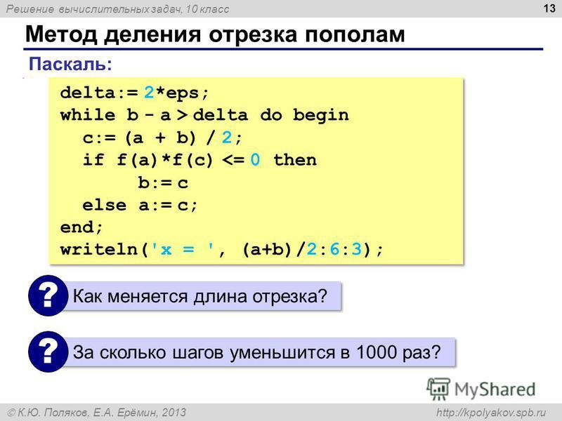 Решение вычислительных задач, 10 класс К.Ю. Поляков, Е.А. Ерёмин, 2013 http://kpolyakov.spb.ru Метод деления отрезка пополам 13. delta:= 2*eps; while b - a > delta do begin c:= (a + b) / 2; if f(a)*f(c) <= 0 then b:= c else a:= c; end; writeln('x = '