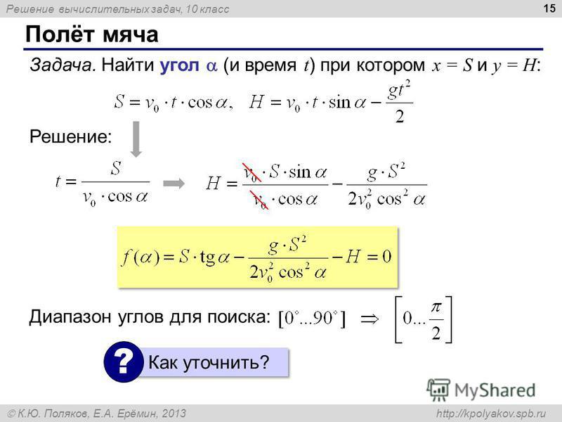 Решение вычислительных задач, 10 класс К.Ю. Поляков, Е.А. Ерёмин, 2013 http://kpolyakov.spb.ru Полёт мяча 15 Задача. Найти угол (и время t ) при котором x = S и y = H : Решение: Диапазон углов для поиска: Как уточнить? ?