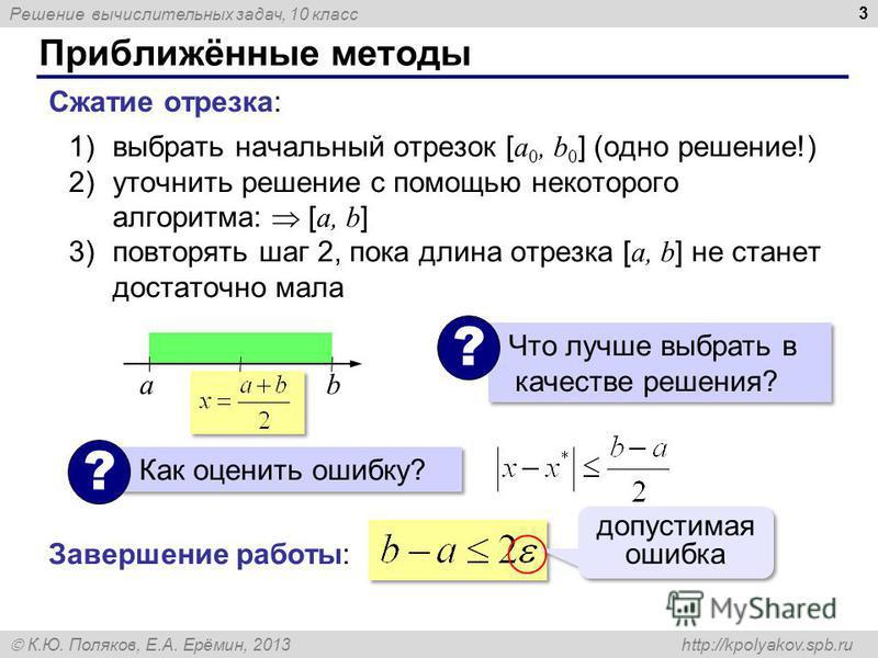 Решение вычислительных задач, 10 класс К.Ю. Поляков, Е.А. Ерёмин, 2013 http://kpolyakov.spb.ru Приближённые методы 3 Сжатие отрезка: 1)выбрать начальный отрезок [ a 0, b 0 ] (одно решение!) 2)уточнить решение с помощью некоторого алгоритма: [ a, b ]