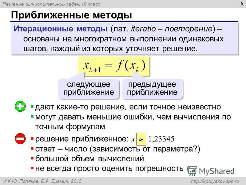 Решение вычислительных задач, 10 класс К.Ю. Поляков, Е.А. Ерёмин, 2013 http://kpolyakov.spb.ru Приближенные методы 5 Итерационные методы (лат. iteratio – повторение) – основаны на многократном выполнении одинаковых шагов, каждый из которых уточняет р