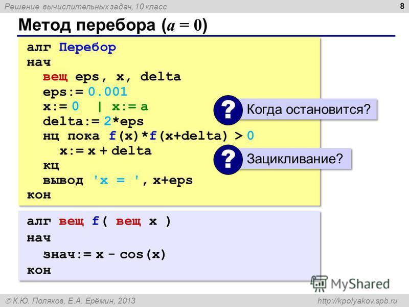 Решение вычислительных задач, 10 класс К.Ю. Поляков, Е.А. Ерёмин, 2013 http://kpolyakov.spb.ru Метод перебора ( a = 0 ) 8 алг Перебор нач вещ eps, x, delta eps:= 0.001 x:= 0 | x:= a delta:= 2*eps нц пока f(x)*f(x+delta) > 0 x:= x + delta кц вывод 'x