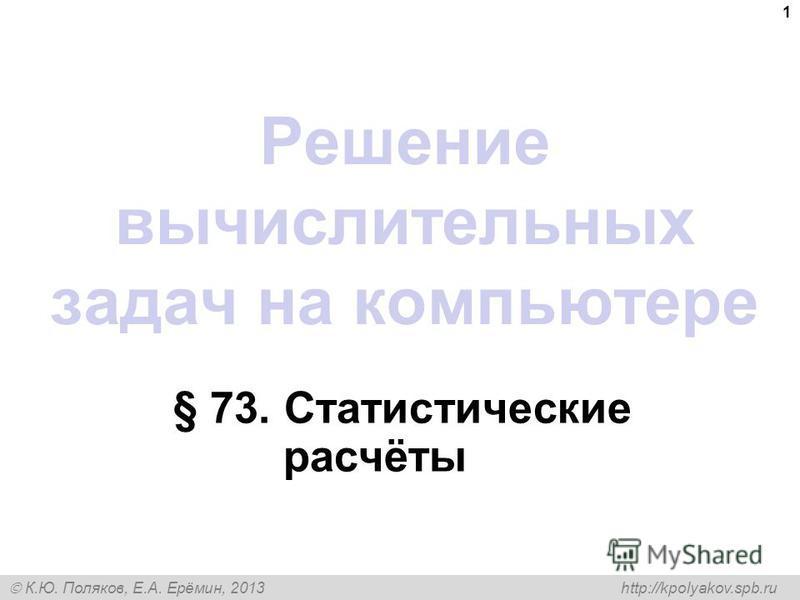 К.Ю. Поляков, Е.А. Ерёмин, 2013 http://kpolyakov.spb.ru Решение вычислительных задач на компьютере § 73. Статистические расчёты 1