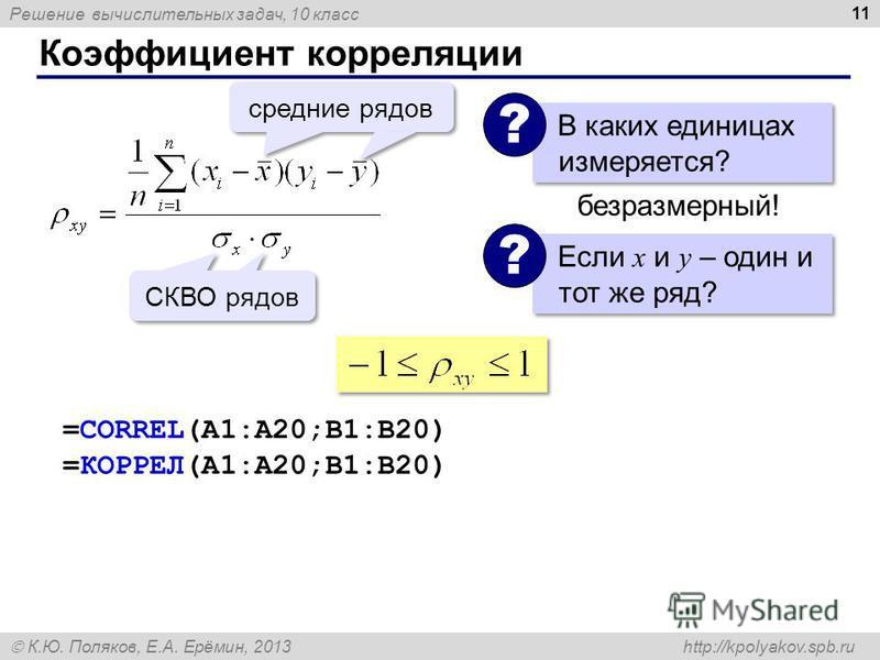 Решение вычислительных задач, 10 класс К.Ю. Поляков, Е.А. Ерёмин, 2013 http://kpolyakov.spb.ru Коэффициент корреляции 11 средние рядов СКВО рядов Если x и y – один и тот же ряд? ? В каких единицах измеряется? ? безразмерный! =CORREL(A1:A20;B1:B20) =К