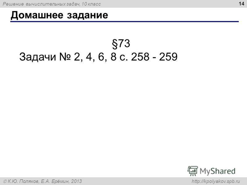 Решение вычислительных задач, 10 класс К.Ю. Поляков, Е.А. Ерёмин, 2013 http://kpolyakov.spb.ru Домашнее задание 14 §73 Задачи 2, 4, 6, 8 с. 258 - 259