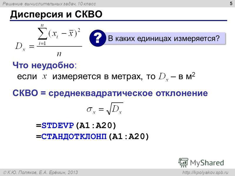 Решение вычислительных задач, 10 класс К.Ю. Поляков, Е.А. Ерёмин, 2013 http://kpolyakov.spb.ru Дисперсия и СКВО 5 Что неудобно: если измеряется в метрах, то – в м 2 СКВО = среднеквадратическое отклонение =STDEVP(A1:A20) =СТАНДОТКЛОНП(A1:A20) В каких