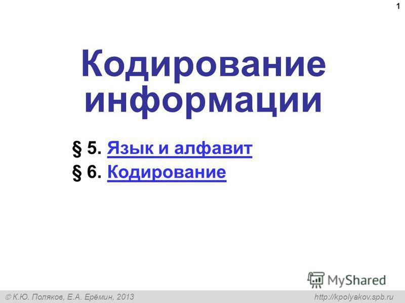 К.Ю. Поляков, Е.А. Ерёмин, 2013 http://kpolyakov.spb.ru 1 Кодирование информации § 5. Язык и алфавит Язык и алфавит § 6. Кодирование Кодирование