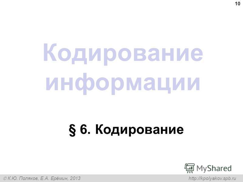 К.Ю. Поляков, Е.А. Ерёмин, 2013 http://kpolyakov.spb.ru Кодирование информации § 6. Кодирование 10