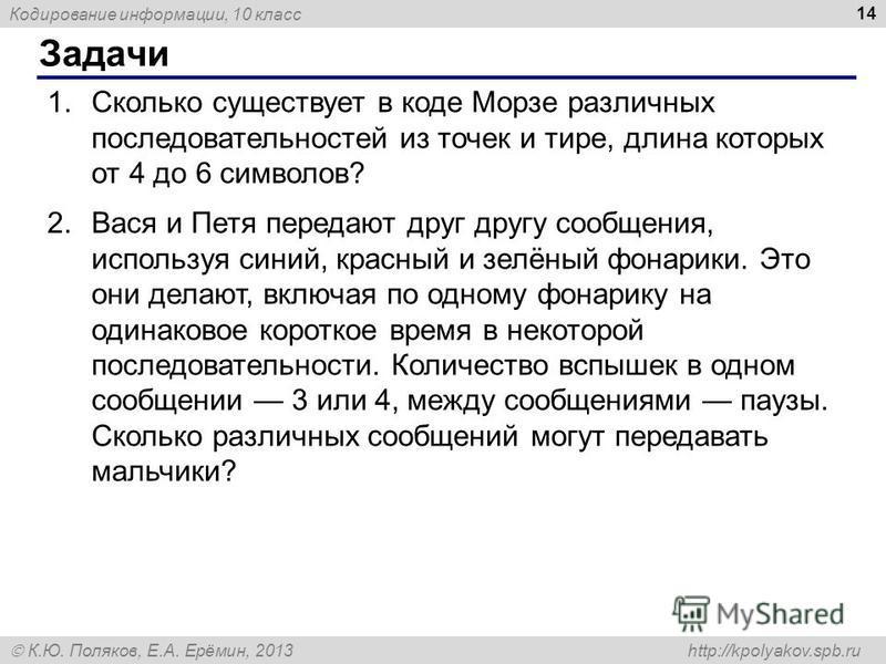 Кодирование информации, 10 класс К.Ю. Поляков, Е.А. Ерёмин, 2013 http://kpolyakov.spb.ru Задачи 14 1. Сколько существует в коде Морзе различных последовательностей из точек и тире, длина которых от 4 до 6 символов? 2. Вася и Петя передают друг другу