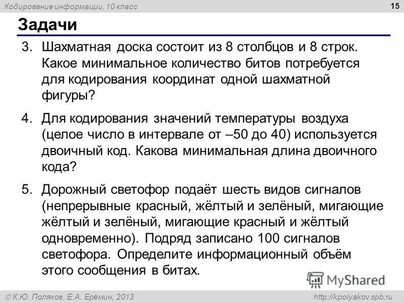 Кодирование информации, 10 класс К.Ю. Поляков, Е.А. Ерёмин, 2013 http://kpolyakov.spb.ru Задачи 15 3. Шахматная доска состоит из 8 столбцов и 8 строк. Какое минимальное количество битов потребуется для кодирования координат одной шахматной фигуры? 4.