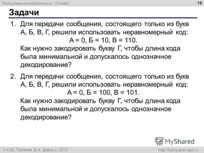 Кодирование информации, 10 класс К.Ю. Поляков, Е.А. Ерёмин, 2013 http://kpolyakov.spb.ru Задачи 19 1. Для передачи сообщения, состоящего только из букв А, Б, В, Г, решили использовать неравномерный код: A = 0, Б = 10, В = 110. Как нужно закодировать