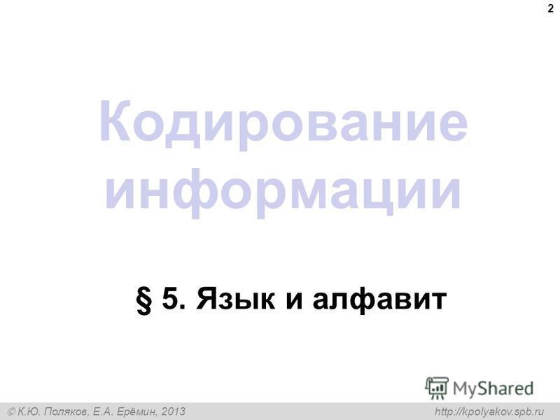 К.Ю. Поляков, Е.А. Ерёмин, 2013 http://kpolyakov.spb.ru Кодирование информации § 5. Язык и алфавит 2