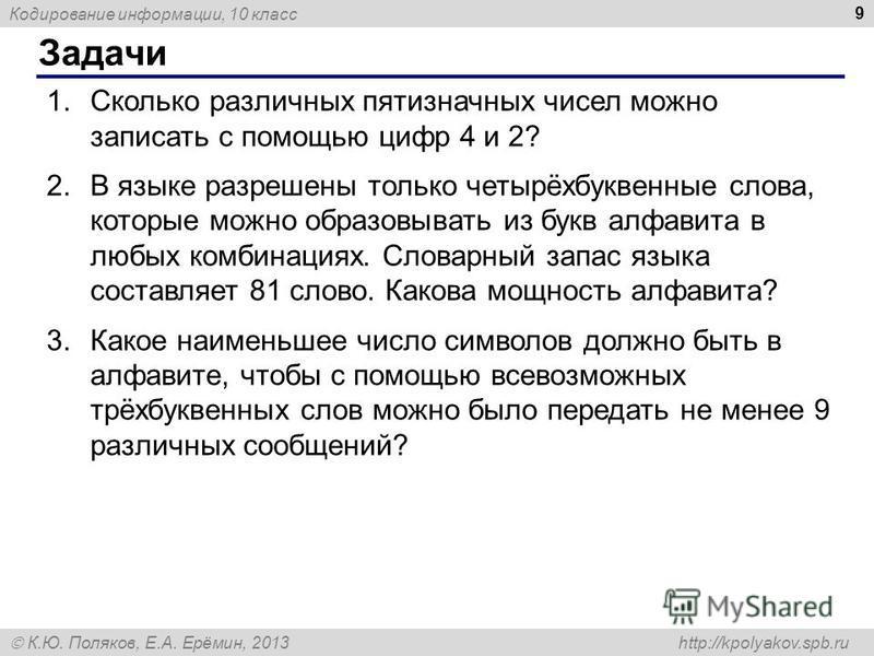 Кодирование информации, 10 класс К.Ю. Поляков, Е.А. Ерёмин, 2013 http://kpolyakov.spb.ru Задачи 9 1. Сколько различных пятизначных чисел можно записать с помощью цифр 4 и 2? 2. В языке разрешены только четырёхбуквенные слова, которые можно образовыва