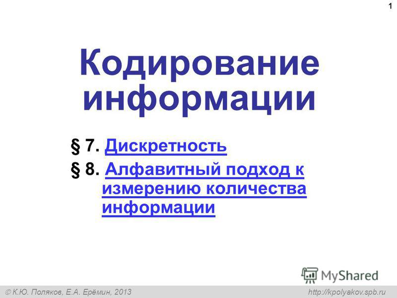 К.Ю. Поляков, Е.А. Ерёмин, 2013 http://kpolyakov.spb.ru 1 Кодирование информации § 7. Дискретность Дискретность § 8. Алфавитный подход к измерению количества информации Алфавитный подход к измерению количества информации