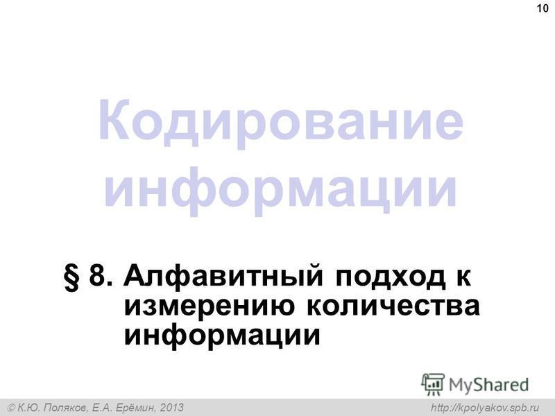 К.Ю. Поляков, Е.А. Ерёмин, 2013 http://kpolyakov.spb.ru Кодирование информации § 8. Алфавитный подход к измерению количества информации 10