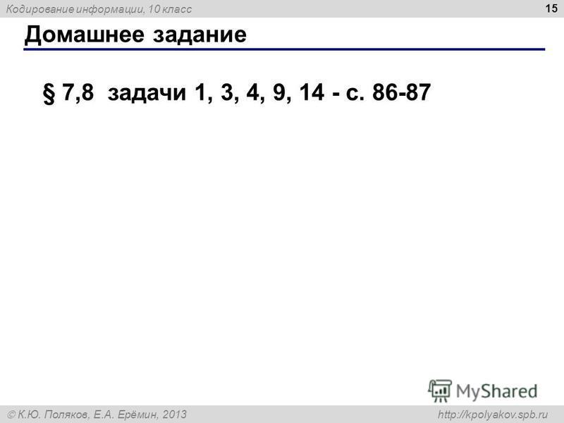 Кодирование информации, 10 класс К.Ю. Поляков, Е.А. Ерёмин, 2013 http://kpolyakov.spb.ru Домашнее задание 15 § 7,8 задачи 1, 3, 4, 9, 14 - с. 86-87