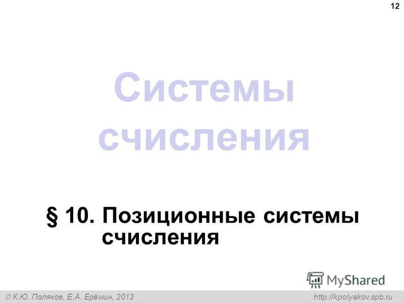 К.Ю. Поляков, Е.А. Ерёмин, 2013 http://kpolyakov.spb.ru Системы счисления § 10. Позиционные системы счисления 12