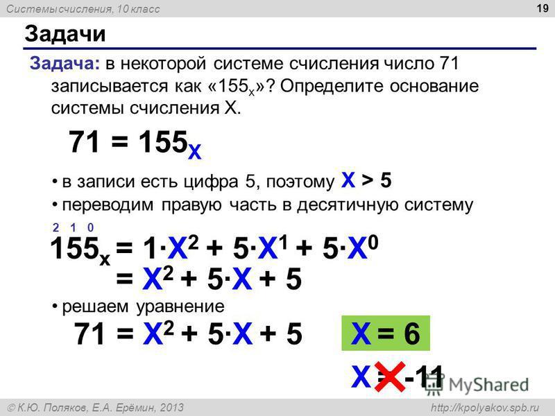 Системы счисления, 10 класс К.Ю. Поляков, Е.А. Ерёмин, 2013 http://kpolyakov.spb.ru в записи есть цифра 5, поэтому X > 5 переводим правую часть в десятичную систему решаем уравнение Задачи 19 Задача: в некоторой системе счисления число 71 записываетс