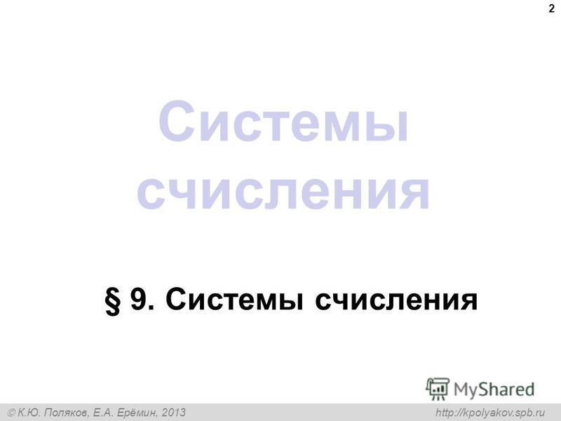 К.Ю. Поляков, Е.А. Ерёмин, 2013 http://kpolyakov.spb.ru Системы счисления § 9. Системы счисления 2