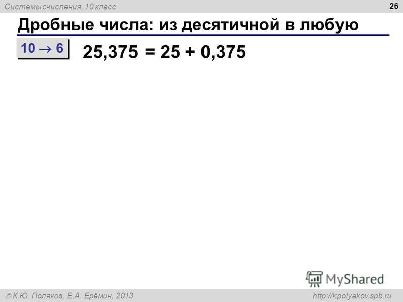 Системы счисления, 10 класс К.Ю. Поляков, Е.А. Ерёмин, 2013 http://kpolyakov.spb.ru Дробные числа: из десятичной в любую 26 10 6 25,375= 25 + 0,375