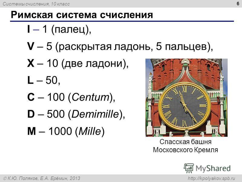 Системы счисления, 10 класс К.Ю. Поляков, Е.А. Ерёмин, 2013 http://kpolyakov.spb.ru Римская система счисления 6 I – 1 (палец), V – 5 (раскрытая ладонь, 5 пальцев), X – 10 (две ладони), L – 50, C – 100 (Centum), D – 500 (Demimille), M – 1000 (Mille) С