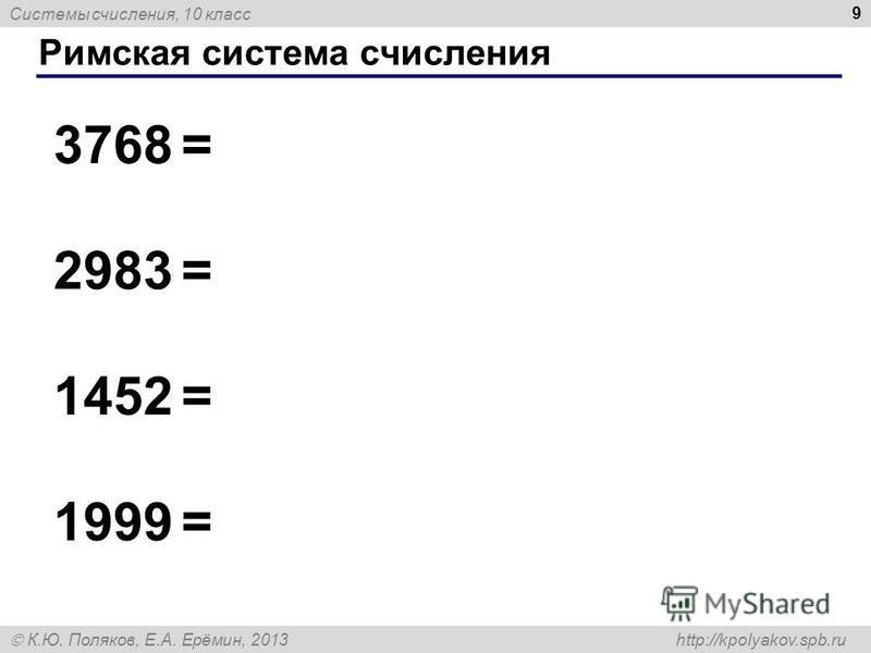 Системы счисления, 10 класс К.Ю. Поляков, Е.А. Ерёмин, 2013 http://kpolyakov.spb.ru Римская система счисления 9 3768 = 2983 = 1452 = 1999 =