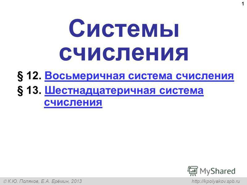 К.Ю. Поляков, Е.А. Ерёмин, 2013 http://kpolyakov.spb.ru 1 Системы счисления § 12. Восьмеричная система счисления Восьмеричная система счисления § 13. Шестнадцатеричная система счисления Шестнадцатеричная система счисления