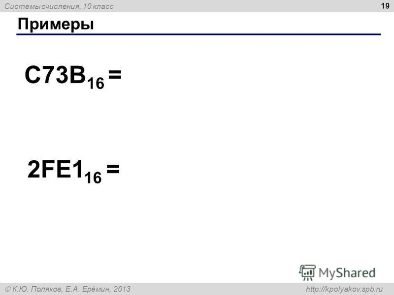 Системы счисления, 10 класс К.Ю. Поляков, Е.А. Ерёмин, 2013 http://kpolyakov.spb.ru Примеры 19 C73B 16 = 2FE1 16 =
