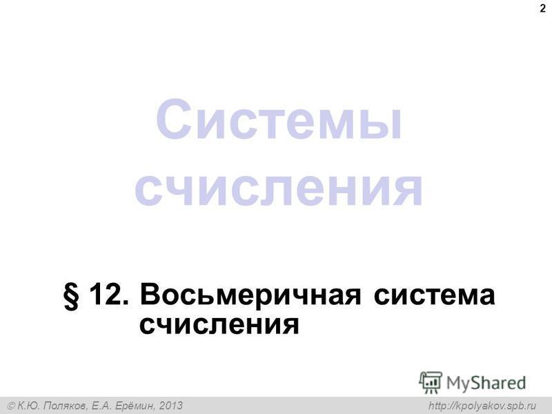 К.Ю. Поляков, Е.А. Ерёмин, 2013 http://kpolyakov.spb.ru Системы счисления § 12. Восьмеричная система счисления 2