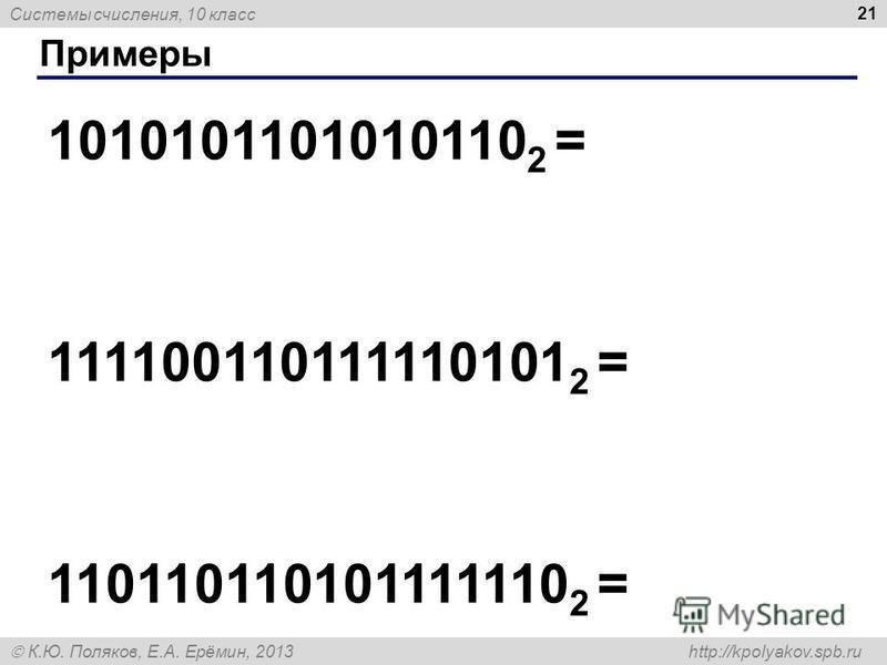 Системы счисления, 10 класс К.Ю. Поляков, Е.А. Ерёмин, 2013 http://kpolyakov.spb.ru Примеры 21 1010101101010110 2 = 111100110111110101 2 = 110110110101111110 2 =