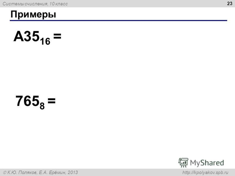 Системы счисления, 10 класс К.Ю. Поляков, Е.А. Ерёмин, 2013 http://kpolyakov.spb.ru Примеры 23 A35 16 = 765 8 =