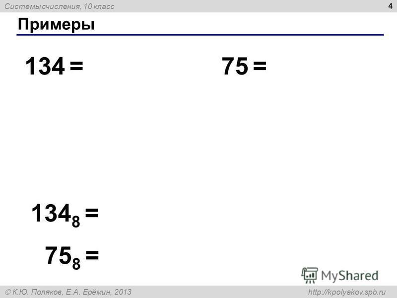 Системы счисления, 10 класс К.Ю. Поляков, Е.А. Ерёмин, 2013 http://kpolyakov.spb.ru Примеры 4 134 =75 = 134 8 = 75 8 =
